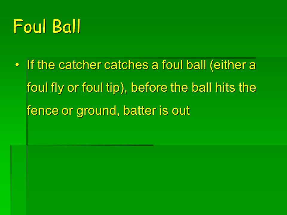 Foul Ball If the catcher catches a foul ball (either a foul fly or foul tip), before the ball hits the fence or ground, batter is outIf the catcher catches a foul ball (either a foul fly or foul tip), before the ball hits the fence or ground, batter is out