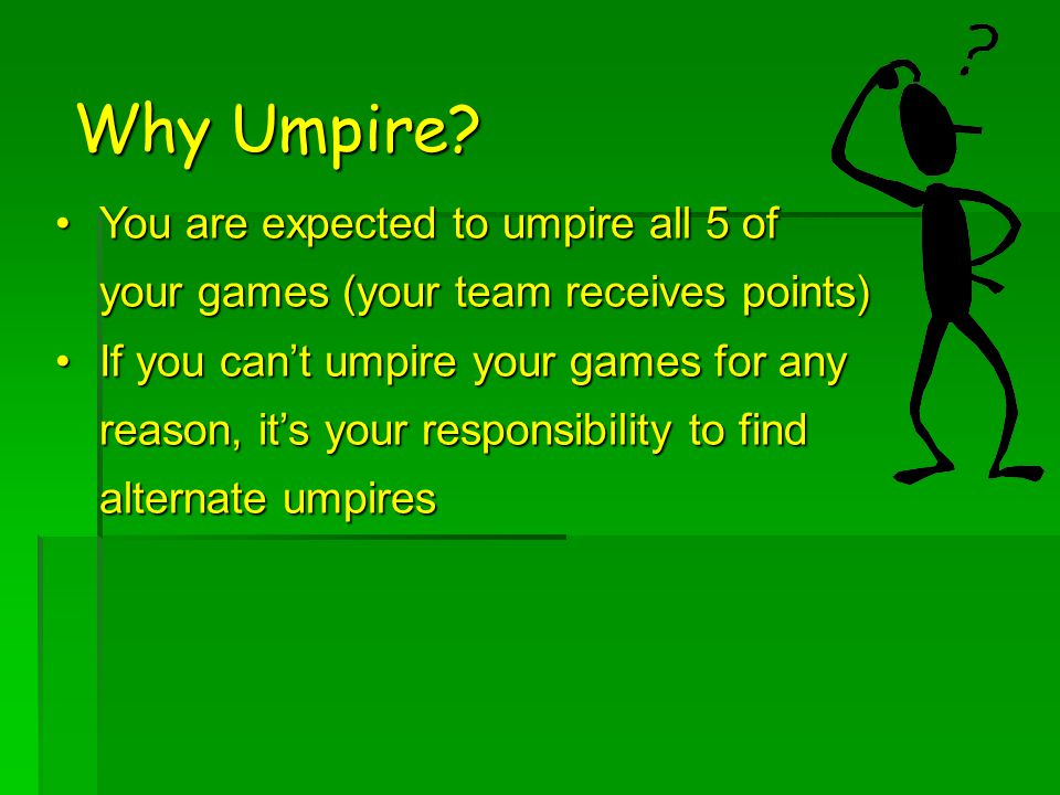 You are expected to umpire all 5 of your games (your team receives points)You are expected to umpire all 5 of your games (your team receives points) If you can't umpire your games for any reason, it's your responsibility to find alternate umpiresIf you can't umpire your games for any reason, it's your responsibility to find alternate umpires Why Umpire