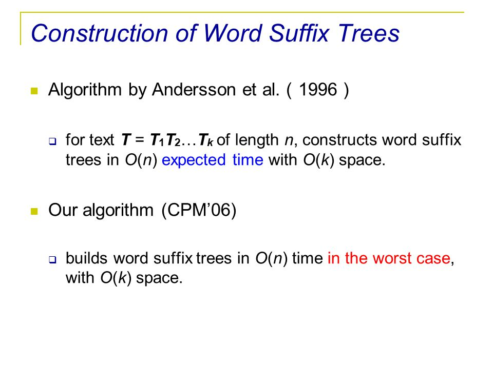 Construction of Word Suffix Trees Algorithm by Andersson et al. ( 1996 )  for text T = T 1 T 2 …T k of length n, constructs word suffix trees in O(n)