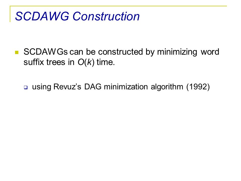 SCDAWG Construction SCDAWGs can be constructed by minimizing word suffix trees in O(k) time.  using Revuz's DAG minimization algorithm (1992)