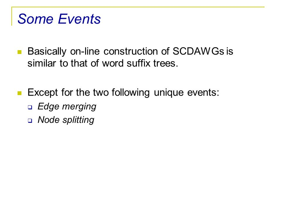 Some Events Basically on-line construction of SCDAWGs is similar to that of word suffix trees. Except for the two following unique events:  Edge merg