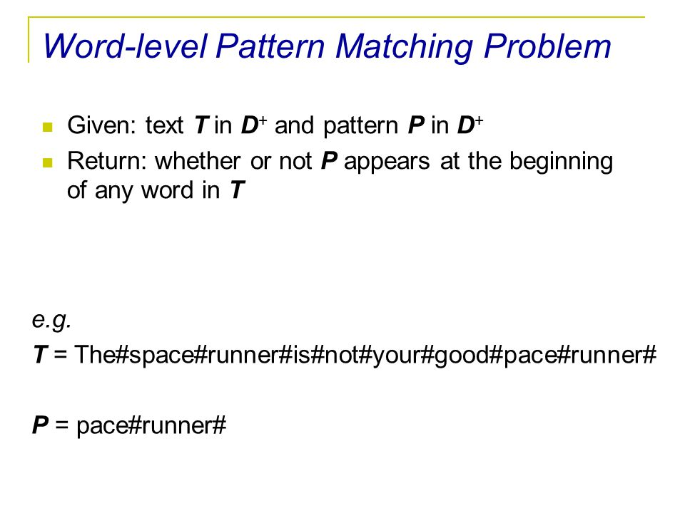 Word-level Pattern Matching Problem Given: text T in D + and pattern P in D + Return: whether or not P appears at the beginning of any word in T e.g.