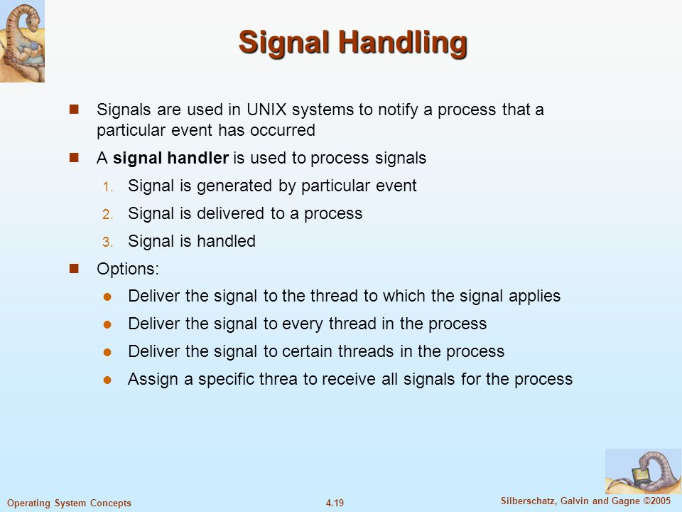 4.19 Silberschatz, Galvin and Gagne ©2005 Operating System Concepts Signal Handling Signals are used in UNIX systems to notify a process that a particular event has occurred A signal handler is used to process signals  Signal is generated by particular event  Signal is delivered to a process  Signal is handled Options: Deliver the signal to the thread to which the signal applies Deliver the signal to every thread in the process Deliver the signal to certain threads in the process Assign a specific threa to receive all signals for the process