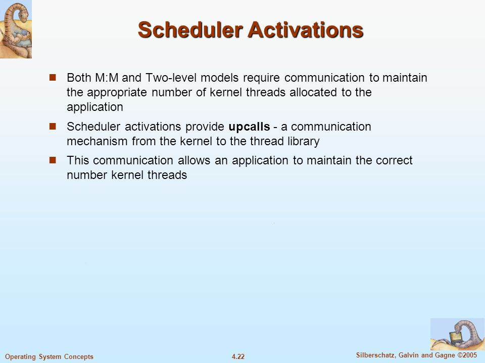 4.22 Silberschatz, Galvin and Gagne ©2005 Operating System Concepts Scheduler Activations Both M:M and Two-level models require communication to maintain the appropriate number of kernel threads allocated to the application Scheduler activations provide upcalls - a communication mechanism from the kernel to the thread library This communication allows an application to maintain the correct number kernel threads