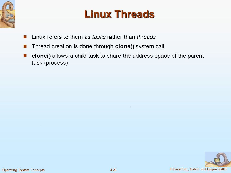 4.26 Silberschatz, Galvin and Gagne ©2005 Operating System Concepts Linux Threads Linux refers to them as tasks rather than threads Thread creation is done through clone() system call clone() allows a child task to share the address space of the parent task (process)