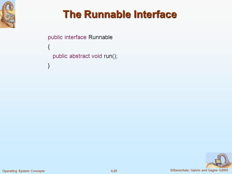 4.29 Silberschatz, Galvin and Gagne ©2005 Operating System Concepts The Runnable Interface public interface Runnable { public abstract void run(); }