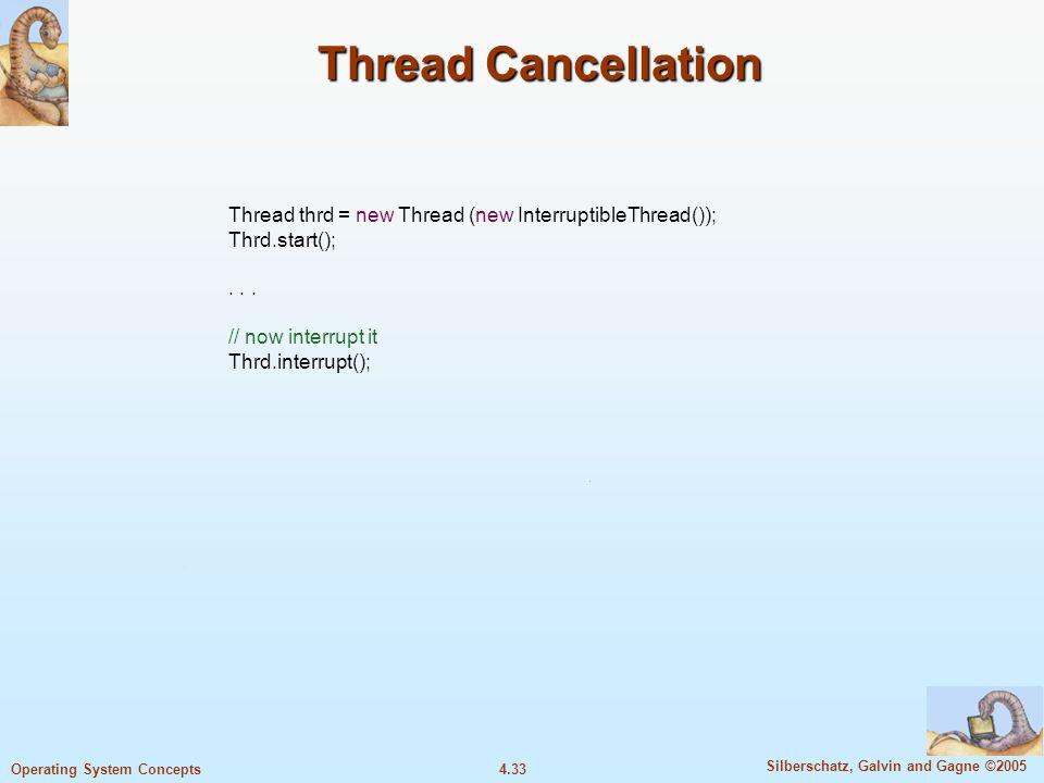 4.33 Silberschatz, Galvin and Gagne ©2005 Operating System Concepts Thread Cancellation Thread thrd = new Thread (new InterruptibleThread()); Thrd.start();...