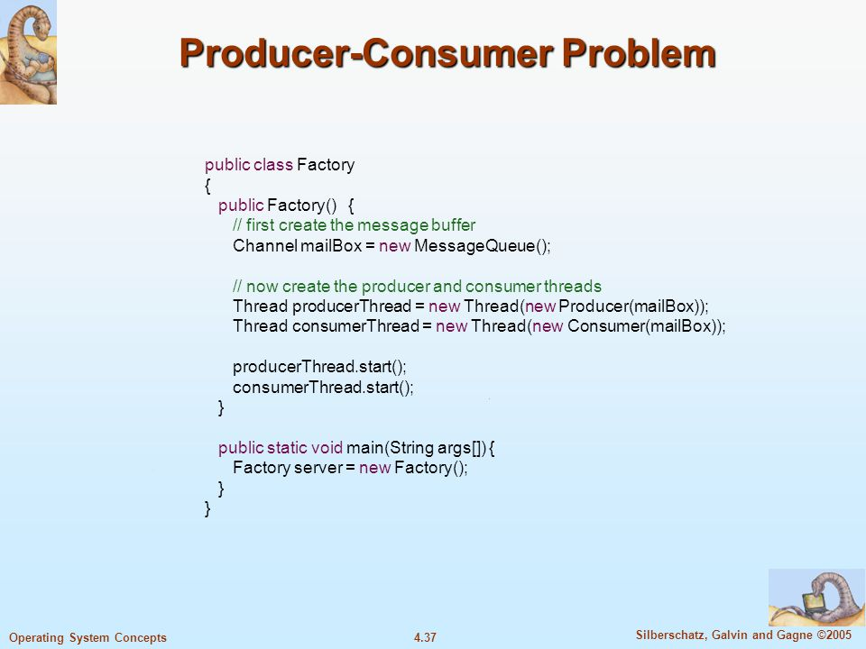 4.37 Silberschatz, Galvin and Gagne ©2005 Operating System Concepts Producer-Consumer Problem public class Factory { public Factory() { // first create the message buffer Channel mailBox = new MessageQueue(); // now create the producer and consumer threads Thread producerThread = new Thread(new Producer(mailBox)); Thread consumerThread = new Thread(new Consumer(mailBox)); producerThread.start(); consumerThread.start(); } public static void main(String args[]) { Factory server = new Factory(); }