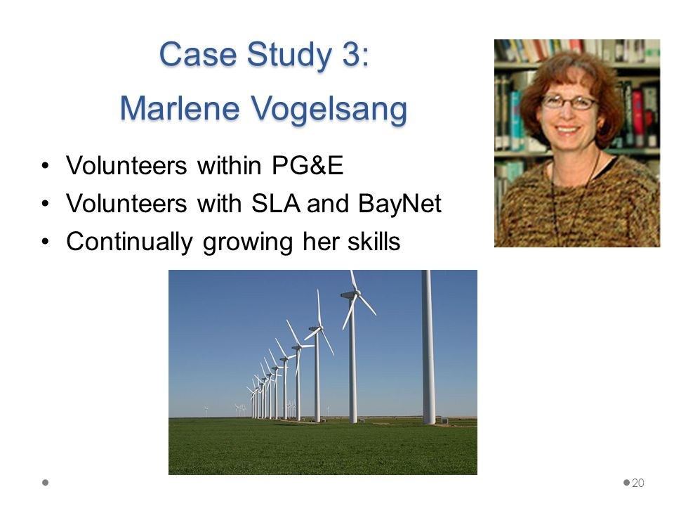 Case Study 3: Marlene Vogelsang Volunteers within PG&E Volunteers with SLA and BayNet Continually growing her skills 20