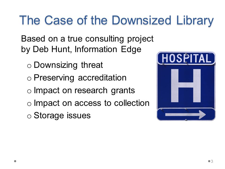 The Case of the Downsized Library o Downsizing threat o Preserving accreditation o Impact on research grants o Impact on access to collection o Storage issues 3 Based on a true consulting project by Deb Hunt, Information Edge
