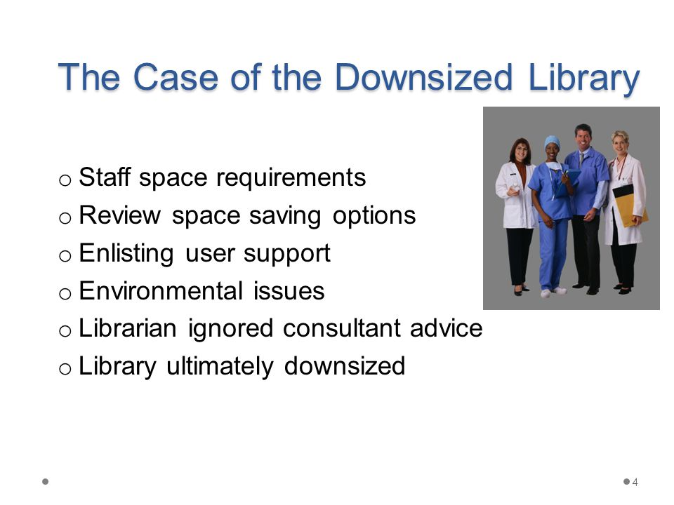 The Case of the Downsized Library o Staff space requirements o Review space saving options o Enlisting user support o Environmental issues o Librarian ignored consultant advice o Library ultimately downsized 4