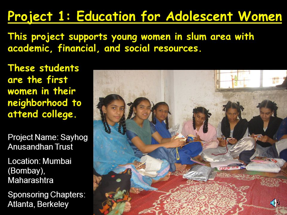 Project Name: Sayhog Anusandhan Trust Location: Mumbai (Bombay), Maharashtra Sponsoring Chapters: Atlanta, Berkeley This project supports young women in slum area with academic, financial, and social resources.