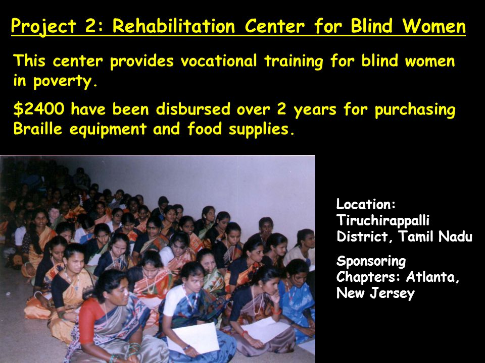 Location: Tiruchirappalli District, Tamil Nadu Sponsoring Chapters: Atlanta, New Jersey This center provides vocational training for blind women in poverty.