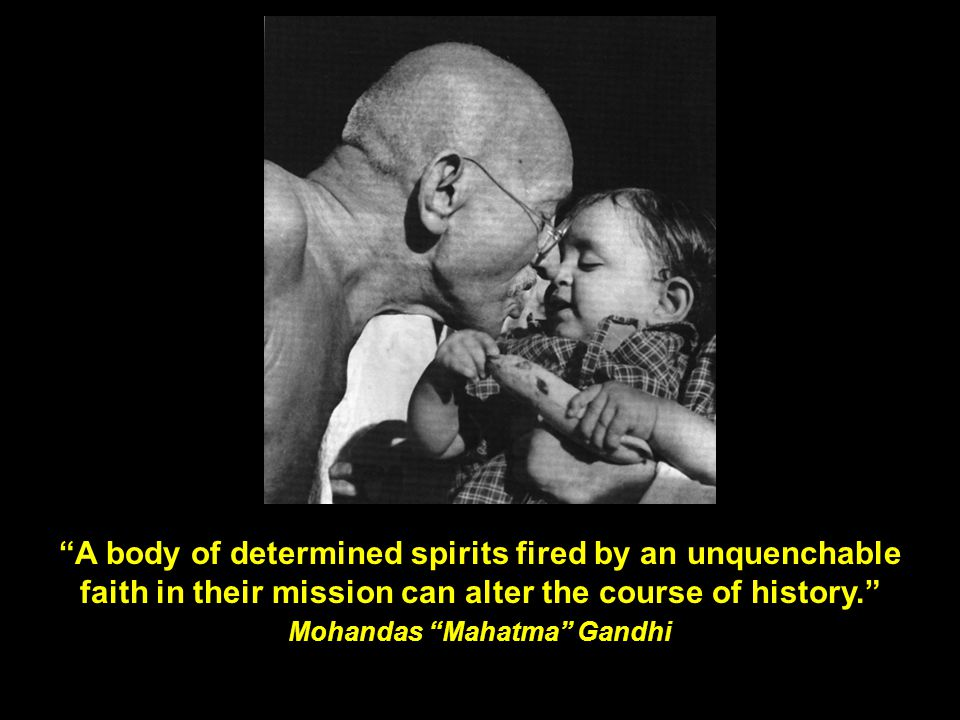 """""""A body of determined spirits fired by an unquenchable faith in their mission can alter the course of history."""" Mohandas """"Mahatma"""" Gandhi"""