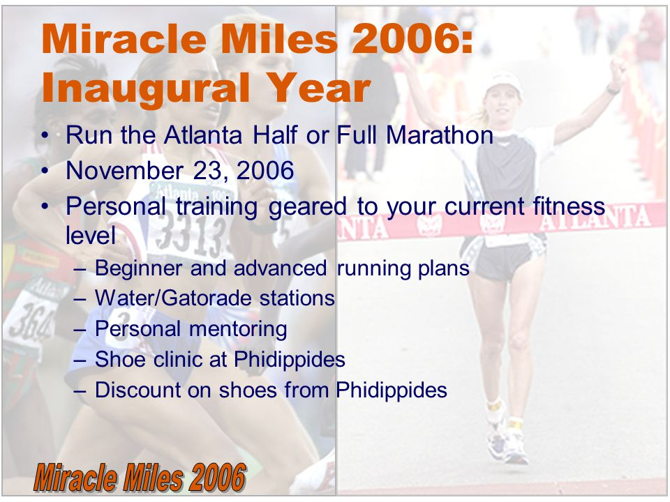 Miracle Miles 2006: Inaugural Year Run the Atlanta Half or Full Marathon November 23, 2006 Personal training geared to your current fitness level –Beginner and advanced running plans –Water/Gatorade stations –Personal mentoring –Shoe clinic at Phidippides –Discount on shoes from Phidippides