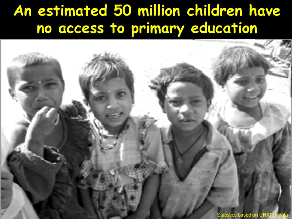 An estimated 50 million children have no access to primary education Statistics based on UNICEF data