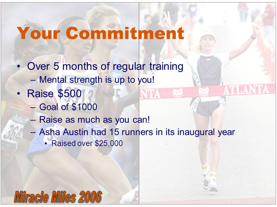Over 5 months of regular training –Mental strength is up to you! Raise $500 –Goal of $1000 –Raise as much as you can! –Asha Austin had 15 runners in i