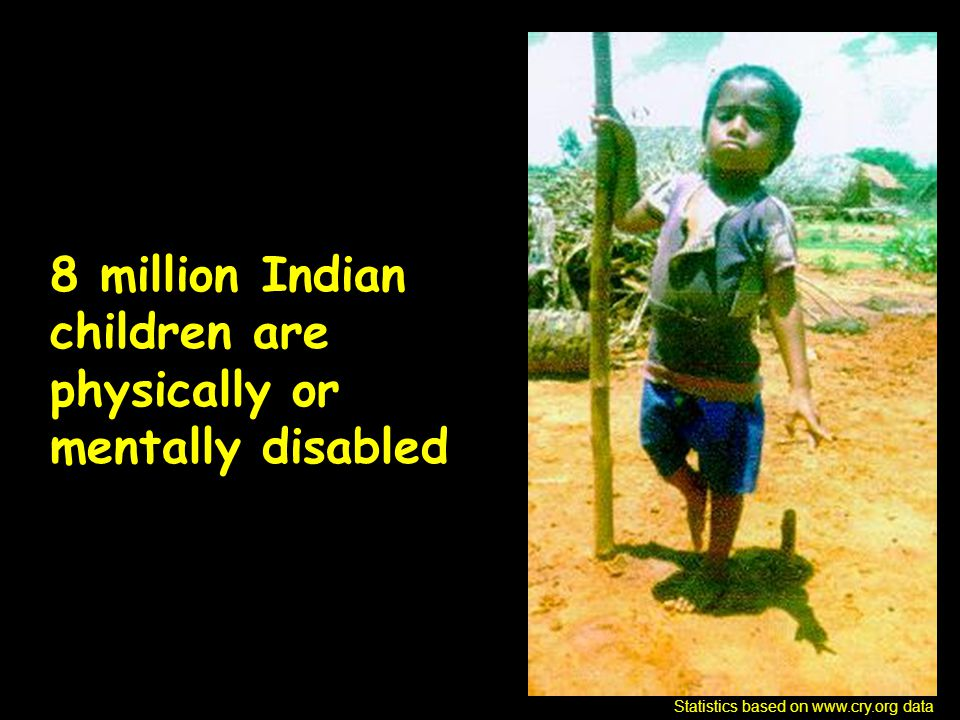 8 million Indian children are physically or mentally disabled Statistics based on www.cry.org data
