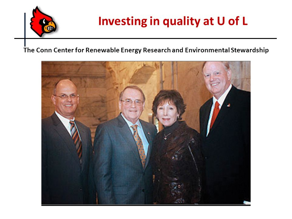 Investing in quality at U of L The Conn Center for Renewable Energy Research and Environmental Stewardship