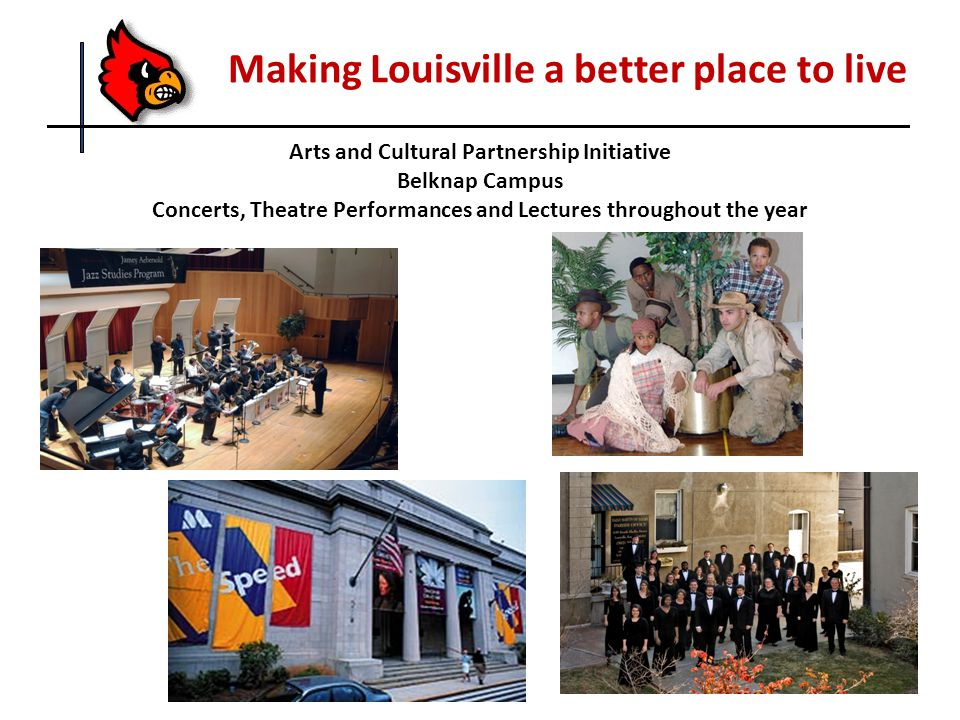 Making Louisville a better place to live Arts and Cultural Partnership Initiative Belknap Campus Concerts, Theatre Performances and Lectures throughout the year