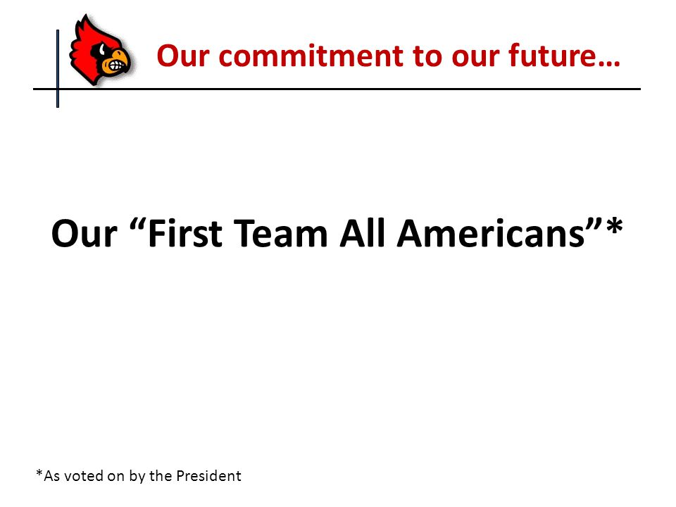 Our First Team All Americans * Our commitment to our future… *As voted on by the President