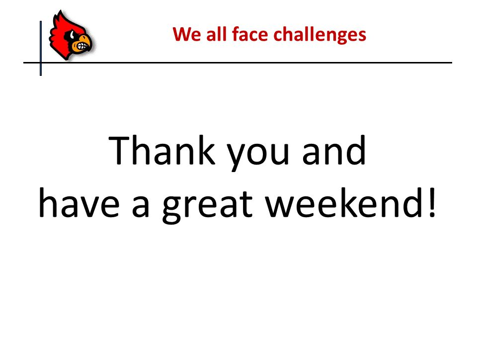 We all face challenges Thank you and have a great weekend!
