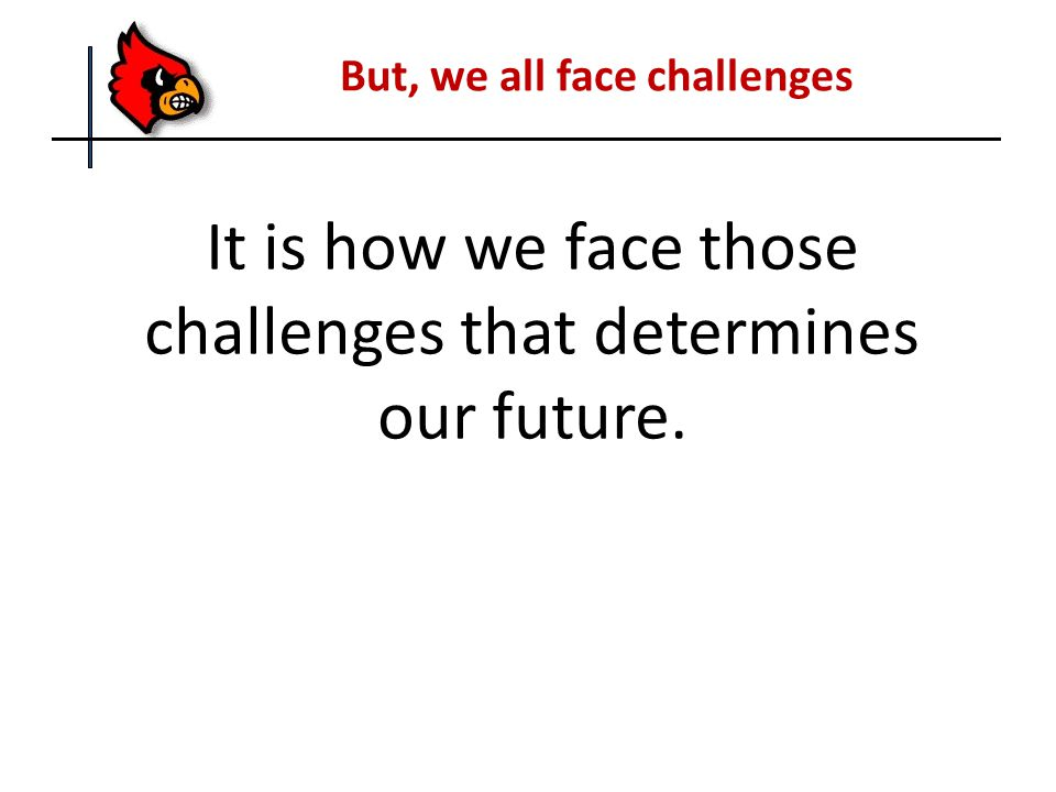 But, we all face challenges It is how we face those challenges that determines our future.