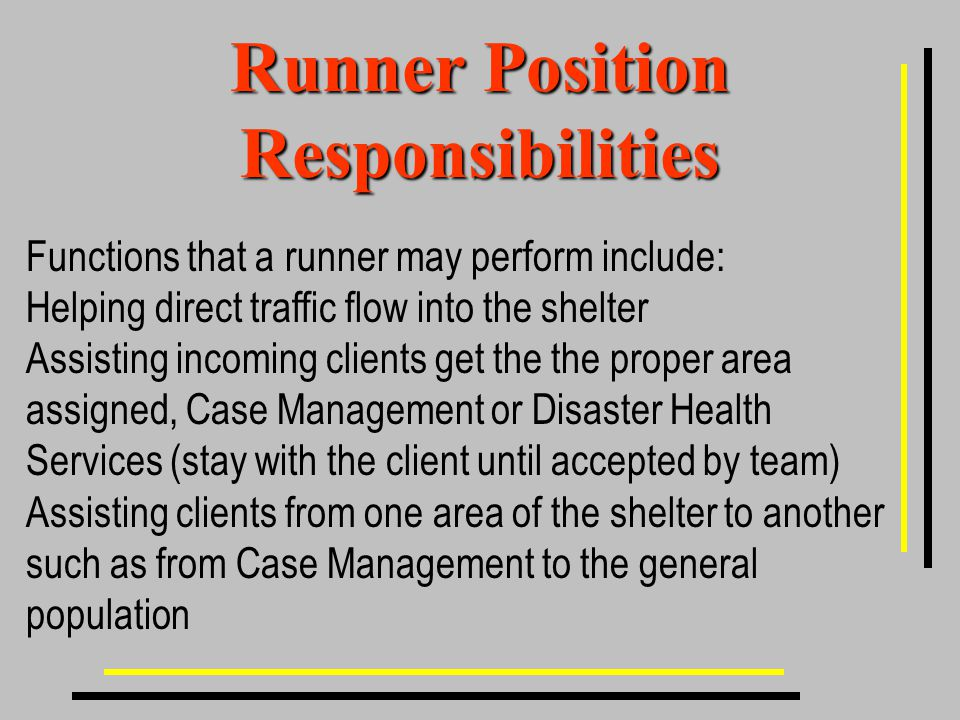 Runner Position Responsibilities Functions that a runner may perform include: Helping direct traffic flow into the shelter Assisting incoming clients get the the proper area assigned, Case Management or Disaster Health Services (stay with the client until accepted by team) Assisting clients from one area of the shelter to another such as from Case Management to the general population