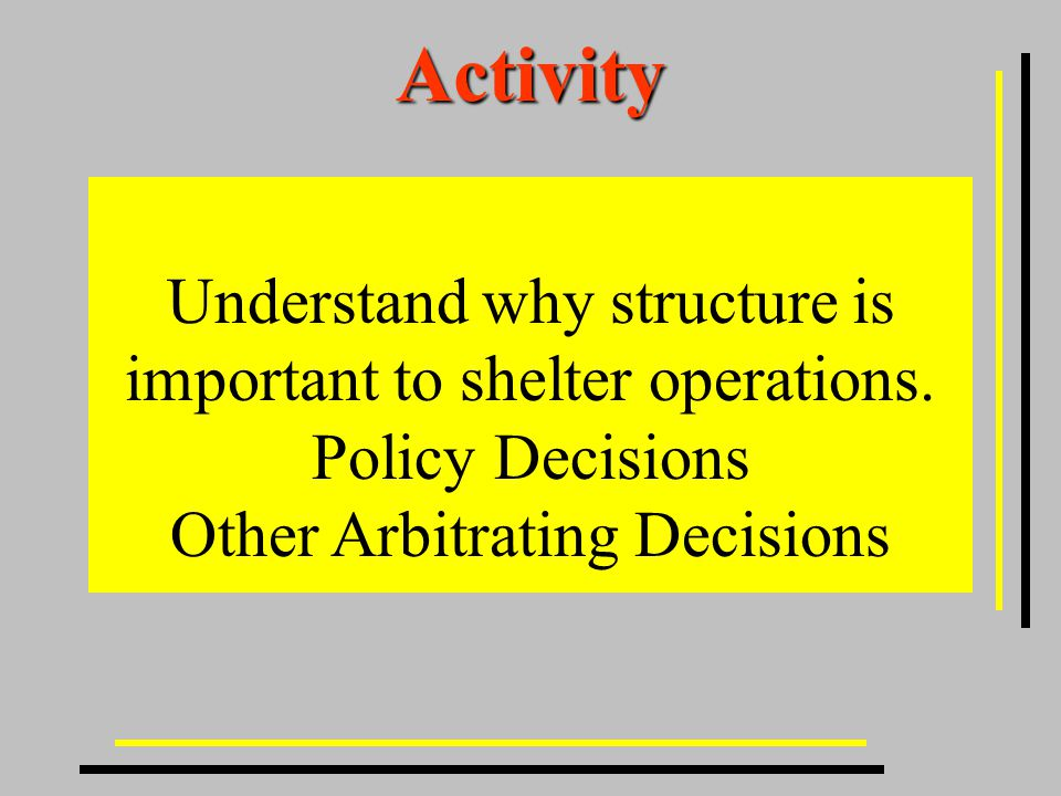 Activity Understand why structure is important to shelter operations.