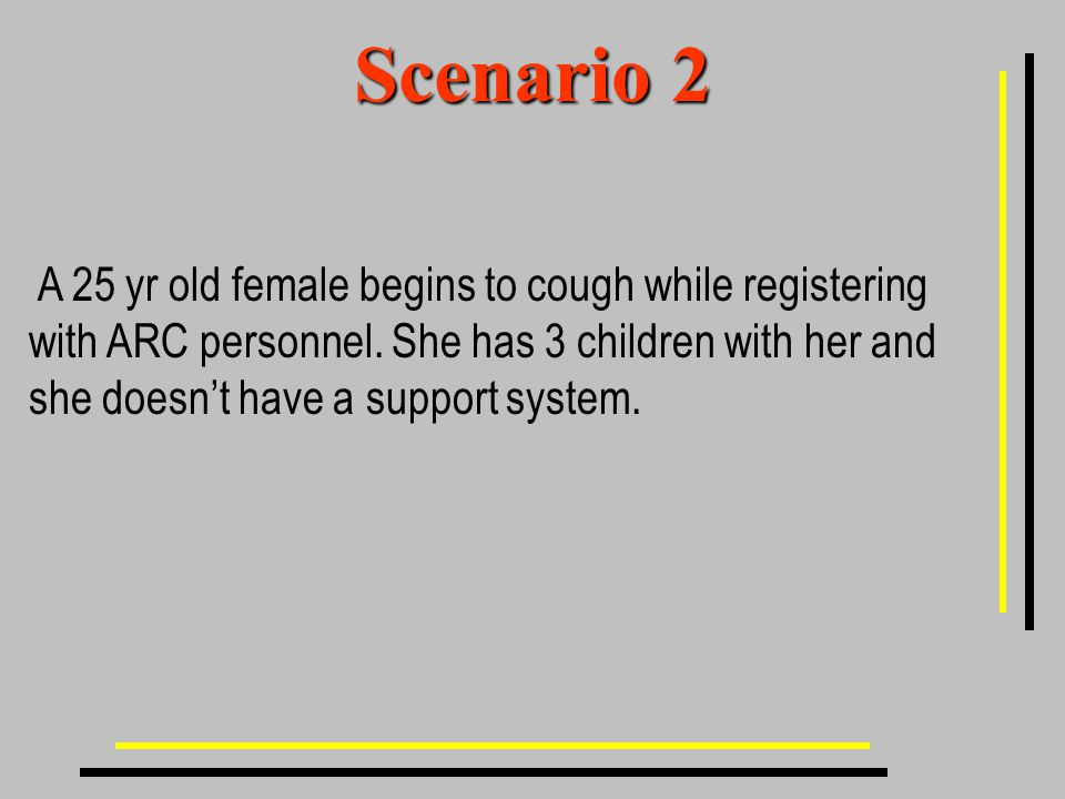 Scenario 2 A 25 yr old female begins to cough while registering with ARC personnel.