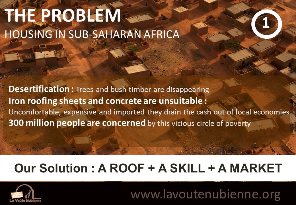 THE PROBLEM HOUSING IN SUB-SAHARAN AFRICA 1 www.lavoutenubienne.org Photo : Christian Lamontagne Our Solution : A ROOF + A SKILL + A MARKET Desertification : Trees and bush timber are disappearing Iron roofing sheets and concrete are unsuitable : Uncomfortable, expensive and imported they drain the cash out of local economies 300 million people are concerned by this vicious circle of poverty
