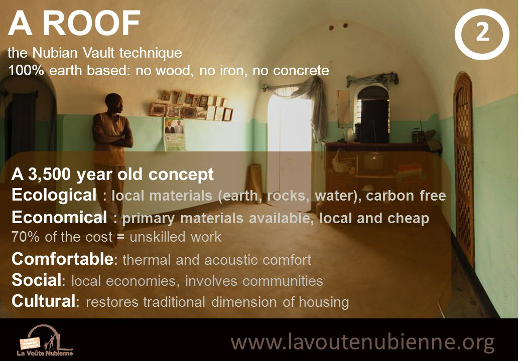 www.lavoutenubienne.org A ROOF the Nubian Vault technique 100% earth based: no wood, no iron, no concrete A 3,500 year old concept Ecological : local materials (earth, rocks, water), carbon free Economical : primary materials available, local and cheap 70% of the cost = unskilled work Comfortable : thermal and acoustic comfort Social : local economies, involves communities Cultural : restores traditional dimension of housing 2 Photo : Christian Lamontagne