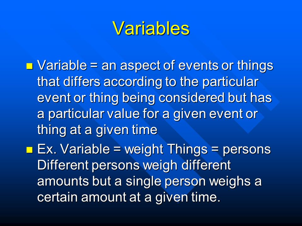 Variables are Pervasive Every dimension by which an entity or event can be described can be considered a variable.