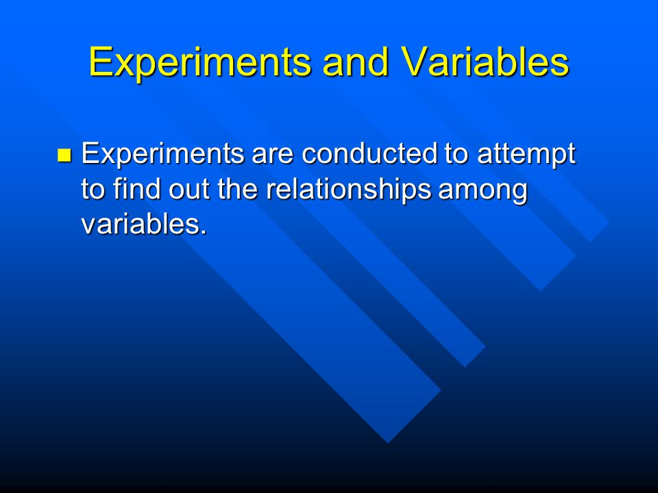 Experiments and Variables Experiments are conducted to attempt to find out the relationships among variables.