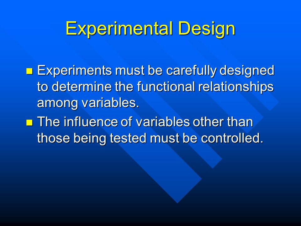 Experimental Design Experiments must be carefully designed to determine the functional relationships among variables.