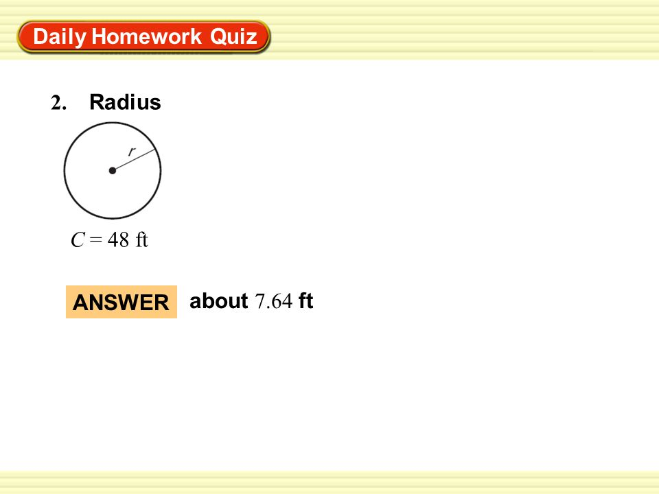 Warm-Up Exercises Daily Homework Quiz ANSWER about 7.64 ft 2. Radius C = 48 ft