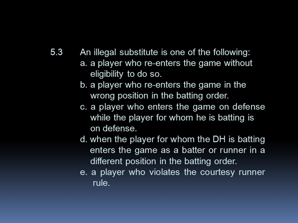5.3An illegal substitute is one of the following: a. a player who re-enters the game without eligibility to do so. b. a player who re-enters the game