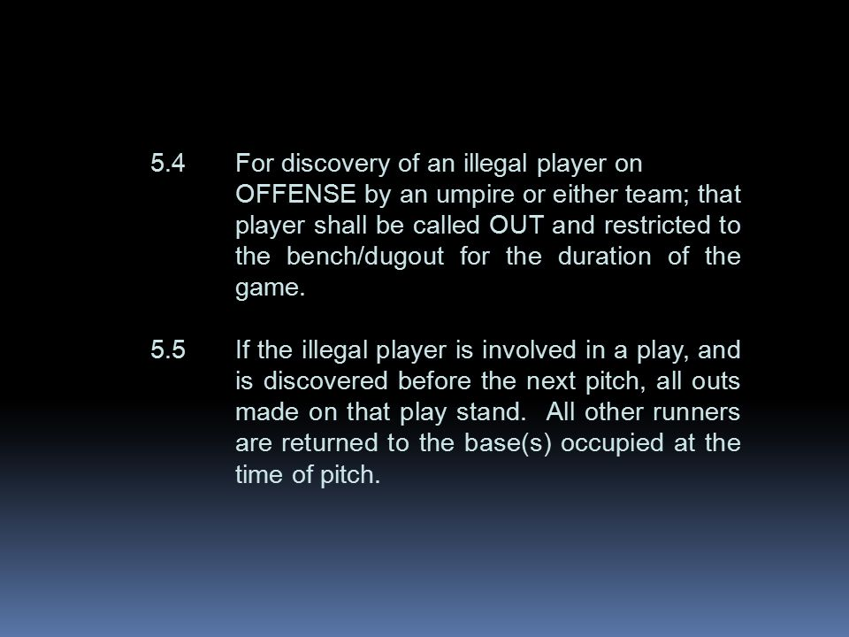 5.4For discovery of an illegal player on OFFENSE by an umpire or either team; that player shall be called OUT and restricted to the bench/dugout for the duration of the game.