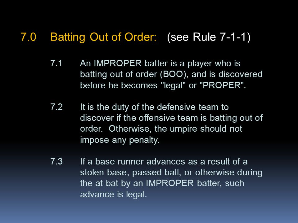 7.0Batting Out of Order: (see Rule 7-1-1) 7.1An IMPROPER batter is a player who is batting out of order (BOO), and is discovered before he becomes