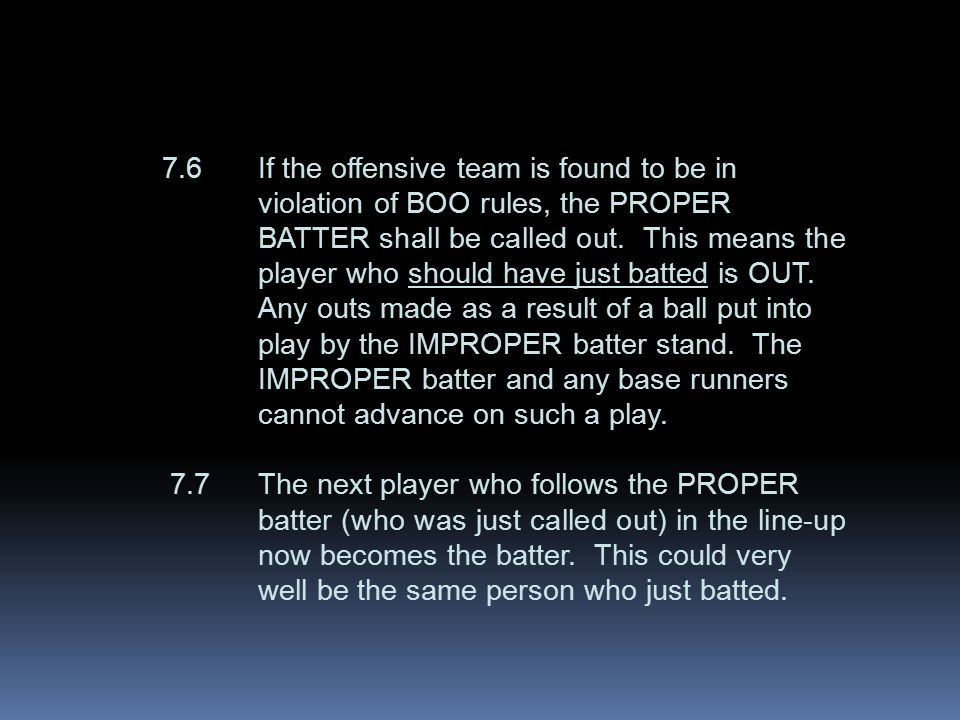 7.6If the offensive team is found to be in violation of BOO rules, the PROPER BATTER shall be called out.