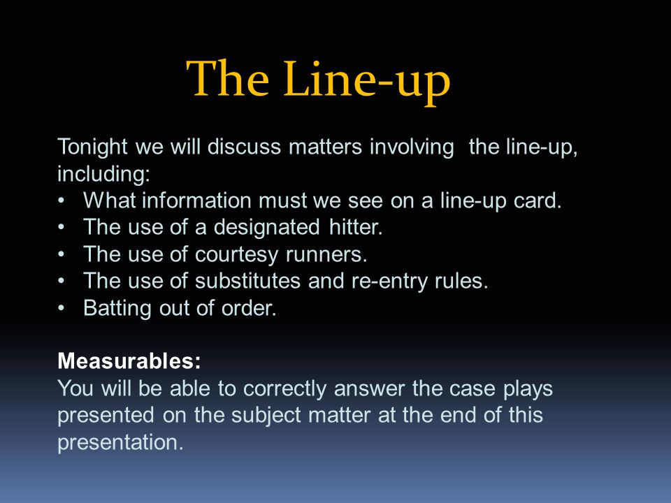 The Line-up Tonight we will discuss matters involving the line-up, including: What information must we see on a line-up card. The use of a designated