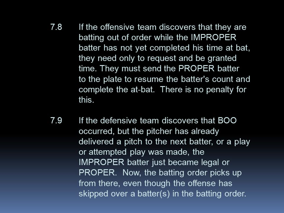 7.8If the offensive team discovers that they are batting out of order while the IMPROPER batter has not yet completed his time at bat, they need only