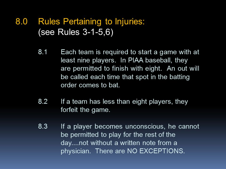 8.0Rules Pertaining to Injuries: (see Rules 3-1-5,6) 8.1Each team is required to start a game with at least nine players.