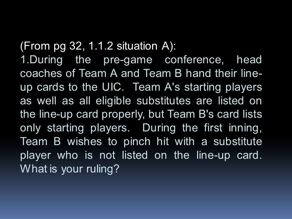 (From pg 32, 1.1.2 situation A): 1.During the pre-game conference, head coaches of Team A and Team B hand their line- up cards to the UIC. Team A's st