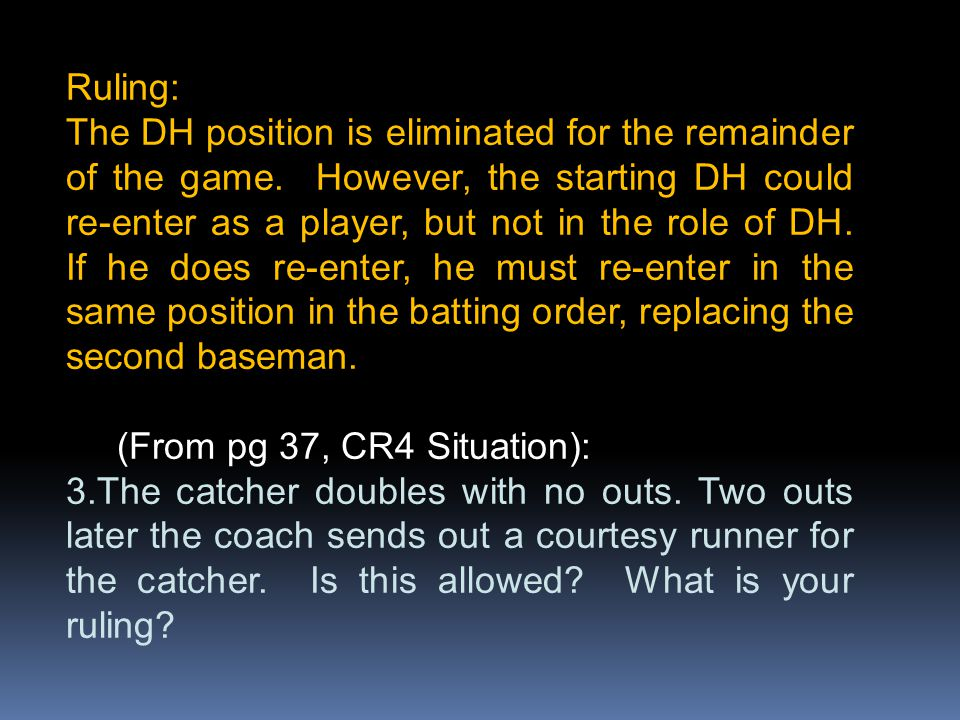 Ruling: The DH position is eliminated for the remainder of the game. However, the starting DH could re-enter as a player, but not in the role of DH. I