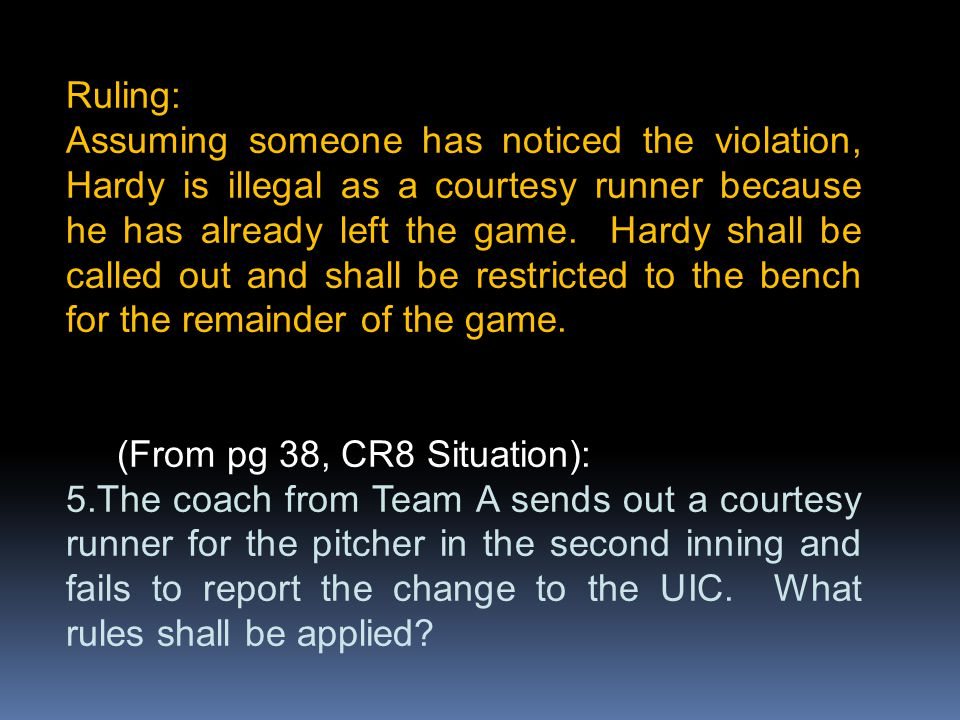 Ruling: Assuming someone has noticed the violation, Hardy is illegal as a courtesy runner because he has already left the game. Hardy shall be called