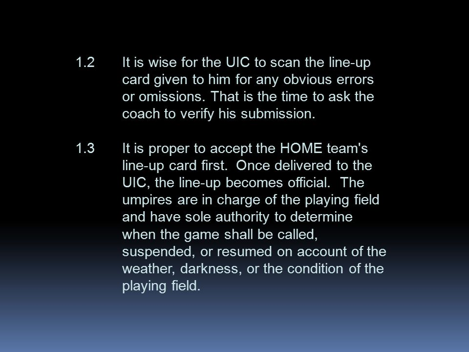 1.2It is wise for the UIC to scan the line-up card given to him for any obvious errors or omissions. That is the time to ask the coach to verify his s