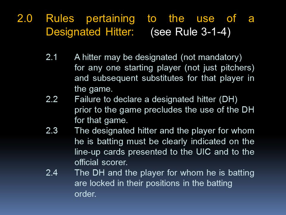 2.0Rules pertaining to the use of a Designated Hitter: (see Rule 3-1-4) 2.1A hitter may be designated (not mandatory) for any one starting player (not just pitchers) and subsequent substitutes for that player in the game.