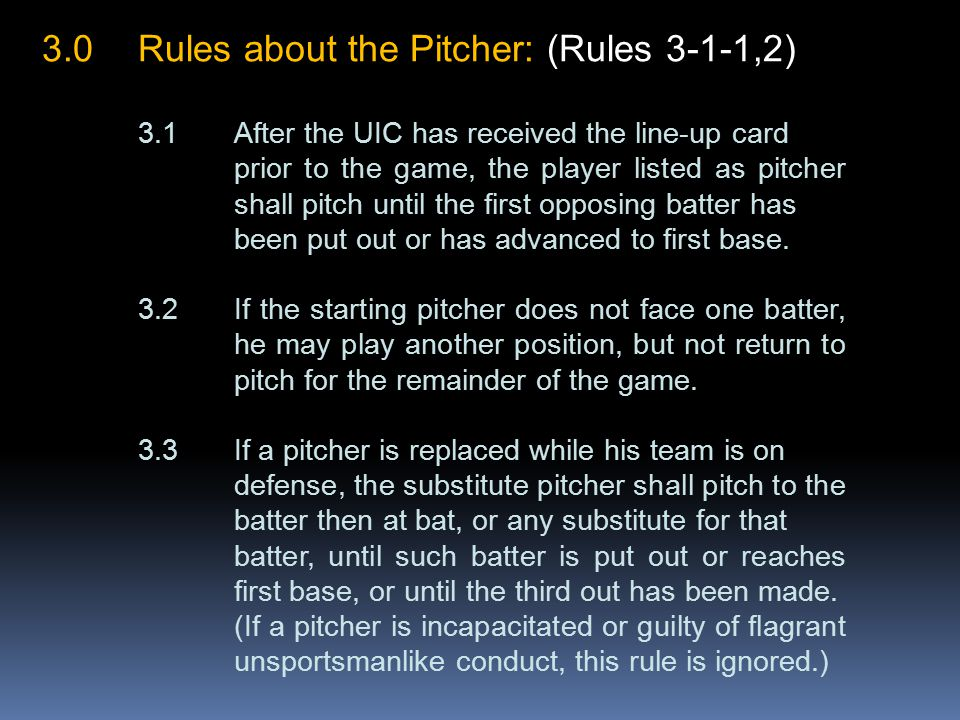 3.0Rules about the Pitcher: (Rules 3-1-1,2) 3.1After the UIC has received the line-up card prior to the game, the player listed as pitcher shall pitch until the first opposing batter has been put out or has advanced to first base.