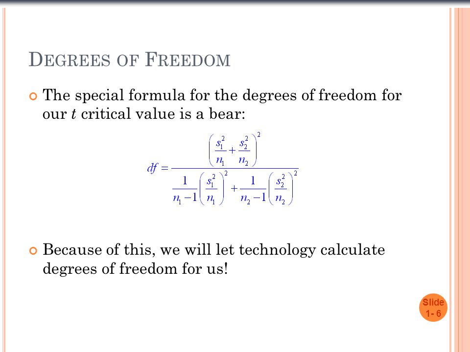 D EGREES OF F REEDOM The special formula for the degrees of freedom for our t critical value is a bear: Because of this, we will let technology calcul